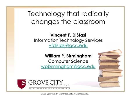 Technology that radically changes the classroom Vincent F. DiStasi Information Technology Services William P. Birmingham Computer Science.