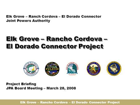 Elk Grove – Rancho Cordova – El Dorado Connector Project Elk Grove – Ranch Cordova – El Dorado Connector Joint Powers Authority Project Briefing JPA Board.