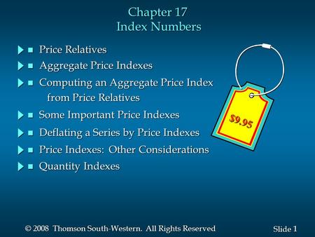 1 1 Slide © 2008 Thomson South-Western. All Rights Reserved Chapter 17 Index Numbers n Price Relatives n Aggregate Price Indexes n Computing an Aggregate.