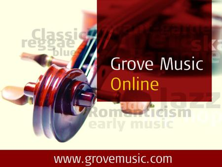 Welcome to Grove Music Online The ultimate authority on all aspects of music … Now for the tutorial … Comprehensive and authoritative… Over 50,000 articles.
