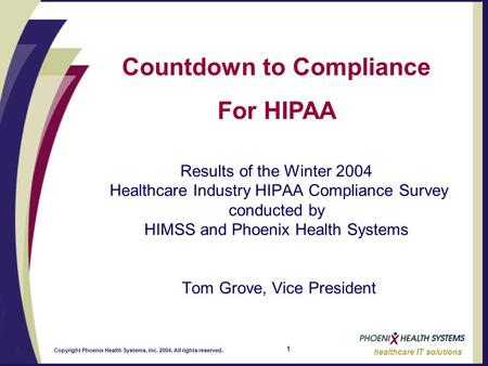 1 healthcare IT solutions Copyright Phoenix Health Systems, Inc. 2004. All rights reserved. Countdown to Compliance For HIPAA Results of the Winter 2004.