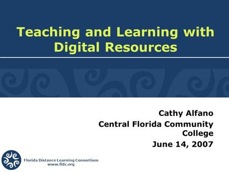 Florida Distance Learning Consortium www.fldc.org Cathy Alfano Central Florida Community College June 14, 2007 Teaching and Learning with Digital Resources.