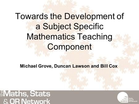 Towards the Development of a Subject Specific Mathematics Teaching Component Michael Grove, Duncan Lawson and Bill Cox.