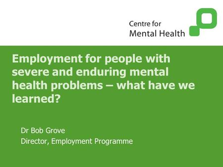 Employment for people with severe and enduring mental health problems – what have we learned? Dr Bob Grove Director, Employment Programme.
