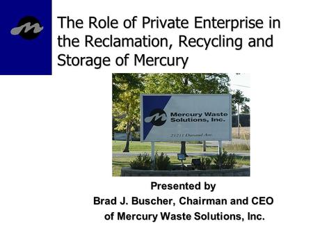The Role of Private Enterprise in the Reclamation, Recycling and Storage of Mercury Presented by Brad J. Buscher, Chairman and CEO of Mercury Waste Solutions,