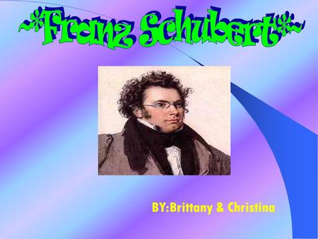 BY:Brittany & Christina Franz was born in Vienna on January 31 1797 and died November 19 1828 Franz was a son of a schoolmaster;he showed a great interest.