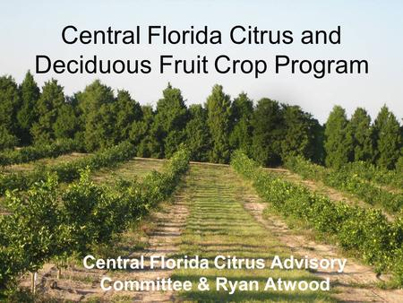 Central Florida Citrus and Deciduous Fruit Crop Program Central Florida Citrus Advisory Committee & Ryan Atwood.