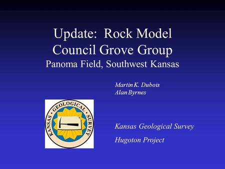 Update: Rock Model Council Grove Group Panoma Field, Southwest Kansas Kansas Geological Survey Hugoton Project Martin K. Dubois Alan Byrnes.