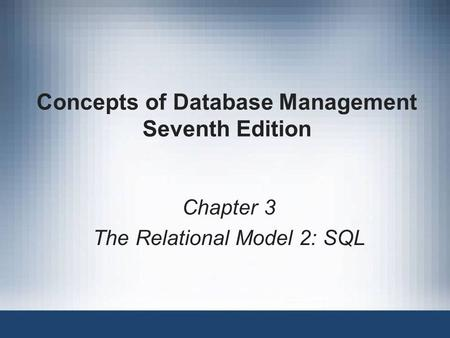 Concepts of Database Management Seventh Edition Chapter 3 The Relational Model 2: SQL.