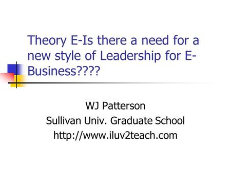 Theory E-Is there a need for a new style of Leadership for E- Business???? WJ Patterson Sullivan Univ. Graduate School