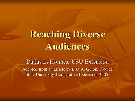 Reaching Diverse Audiences Dallas L. Holmes, USU Extension Adapted from an article by Lisa A. Guion, Florida State University Cooperative Extension, 2005.