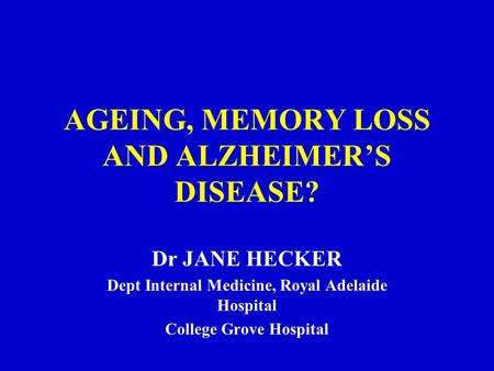 AGEING, MEMORY LOSS AND ALZHEIMER'S DISEASE? Dr JANE HECKER Dept Internal Medicine, Royal Adelaide Hospital College Grove Hospital.