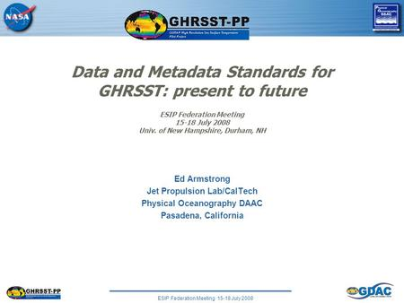ESIP Federation Meeting 15-18 July 2008 Data and Metadata Standards for GHRSST: present to future ESIP Federation Meeting 15-18 July 2008 Univ. of New.