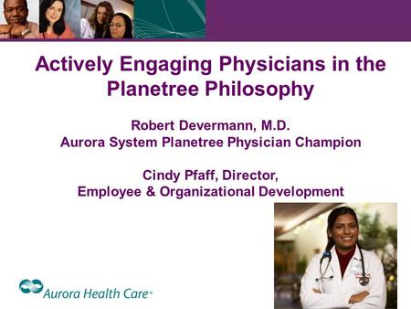 1 Actively Engaging Physicians in the Planetree Philosophy Robert Devermann, M.D. Aurora System Planetree Physician Champion Cindy Pfaff, Director, Employee.