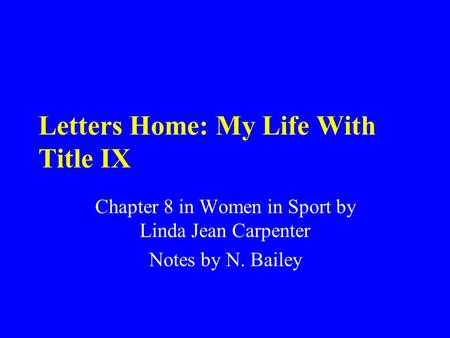 Letters Home: My Life With Title IX Chapter 8 in Women in Sport by Linda Jean Carpenter Notes by N. Bailey.