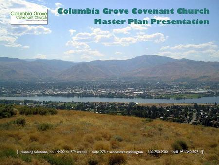 Columbia Grove Covenant Church Master Plan Presentation § planning solutions, inc. 4400 ne 77 th avenue suite 275 vancouver, washington 360.750.9000 cell.