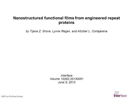 Nanostructured functional films from engineered repeat proteins by Tijana Z. Grove, Lynne Regan, and Aitziber L. Cortajarena Interface Volume 10(83):20130051.