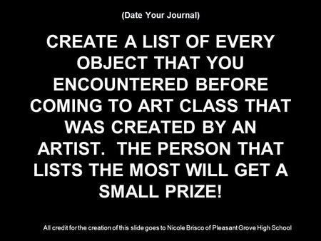 (Date Your Journal) CREATE A LIST OF EVERY OBJECT THAT YOU ENCOUNTERED BEFORE COMING TO ART CLASS THAT WAS CREATED BY AN ARTIST. THE PERSON THAT LISTS.