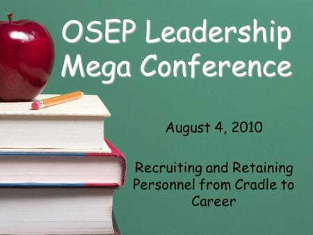 OSEP Leadership Mega Conference August 4, 2010 Recruiting and Retaining Personnel from Cradle to Career.