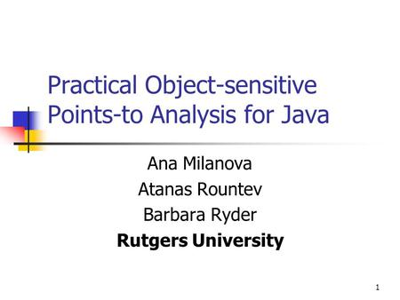 1 Practical Object-sensitive Points-to Analysis for Java Ana Milanova Atanas Rountev Barbara Ryder Rutgers University.