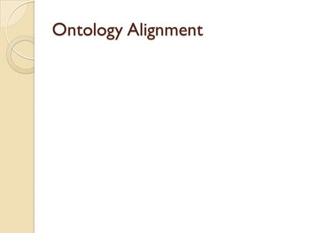 Ontology Alignment. Problem Statement Given N Ontologies (O 1,…, O n ) ◦ In a Particular Domain ◦ Different Level of Coverage Goal ◦ Evaluate Commonality.
