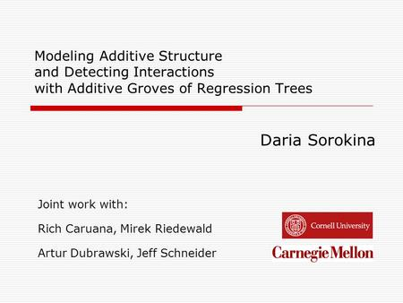 Modeling Additive Structure and Detecting Interactions with Additive Groves of Regression Trees Daria Sorokina Joint work with: Rich Caruana, Mirek Riedewald.