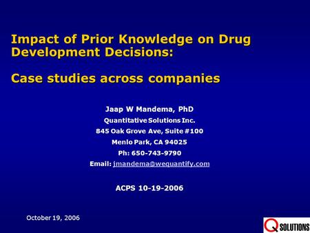 Impact of Prior Knowledge on Drug Development Decisions: Case studies across companies Jaap W Mandema, PhD Quantitative Solutions Inc. 845 Oak Grove Ave,