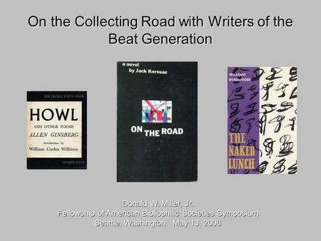 On the Collecting Road with Writers of the Beat Generation Donald W. Miller, Jr. Fellowship of American Bibliophilic Societies Symposium Seattle, Washington.