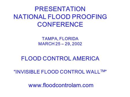 "PRESENTATION NATIONAL FLOOD PROOFING CONFERENCE TAMPA, FLORIDA MARCH 25 – 29, 2002 FLOOD CONTROL AMERICA ""INVISIBLE FLOOD CONTROL WALL TM "" www.floodcontrolam.com."