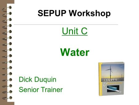 SEPUP Workshop Unit C Water Dick Duquin Senior Trainer.