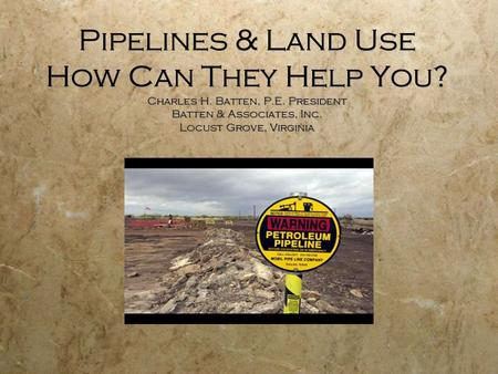 Pipelines & Land Use How Can They Help You? Charles H. Batten, P.E. President Batten & Associates, Inc. Locust Grove, Virginia.
