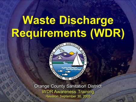 Waste Discharge Requirements (WDR) Orange County Sanitation District WDR Awareness Training Revision September 30, 2005.