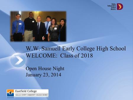 W.W. Samuell Early College High School WELCOME: Class of 2018 Open House Night January 23, 2014.