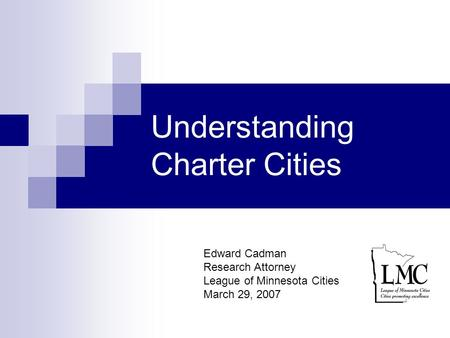 Understanding Charter Cities Edward Cadman Research Attorney League of Minnesota Cities March 29, 2007.