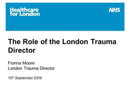 The Role of the London Trauma Director Fionna Moore London Trauma Director 10 th September 2009.