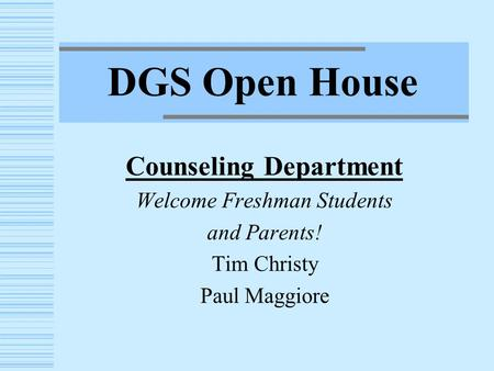 DGS Open House Counseling Department Welcome Freshman Students and Parents! Tim Christy Paul Maggiore.