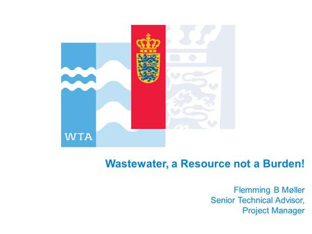 Wastewater, a Resource not a Burden! Flemming B Møller Senior Technical Advisor, Project Manager.