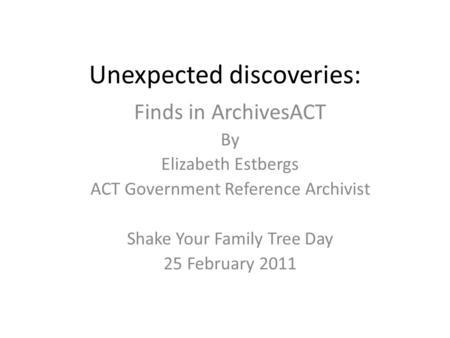 Unexpected discoveries: Finds in ArchivesACT By Elizabeth Estbergs ACT Government Reference Archivist Shake Your Family Tree Day 25 February 2011.