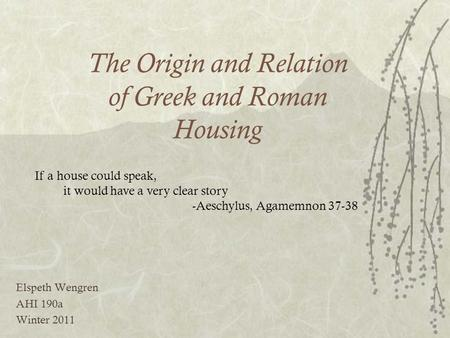 The Origin and Relation of Greek and Roman Housing Elspeth Wengren AHI 190a Winter 2011 If a house could speak, it would have a very clear story -Aeschylus,