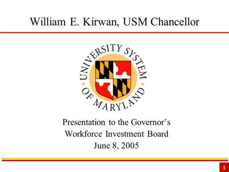 1 William E. Kirwan, USM Chancellor Presentation to the Governor's Workforce Investment Board June 8, 2005.