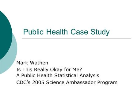 Public Health Case Study Mark Wathen Is This Really Okay for Me? A Public Health Statistical Analysis CDC's 2005 Science Ambassador Program.