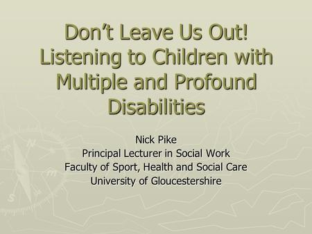 Don't Leave Us Out! Listening to Children with Multiple and Profound Disabilities Nick Pike Principal Lecturer in Social Work Faculty of Sport, Health.