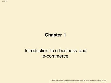 Dave Chaffey, E-Business and E-Commerce Management, 3 rd Edition © Marketing Insights Ltd 2007 Slide 1.1 Chapter 1 Introduction to e-business and e-commerce.