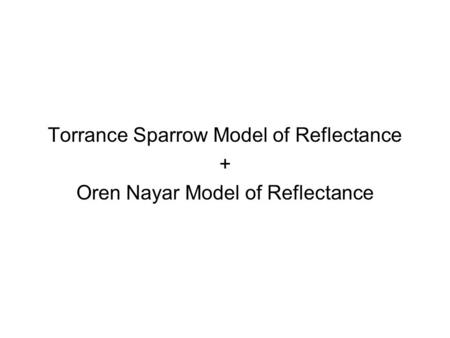 Torrance Sparrow Model of Reflectance + Oren Nayar Model of Reflectance.