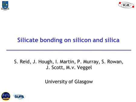Silicate bonding on silicon and silica S. Reid, J. Hough, I. Martin, P. Murray, S. Rowan, J. Scott, M.v. Veggel University of Glasgow.