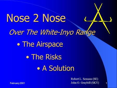 February 20011 Robert L. Semans (SE) John O. Graybill (SKY) The Airspace The Airspace Nose 2 Nose The Risks The Risks A Solution A Solution Over The White-Inyo.
