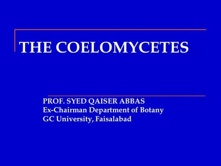 THE COELOMYCETES PROF. SYED QAISER ABBAS Ex-Chairman Department of Botany GC University, Faisalabad.