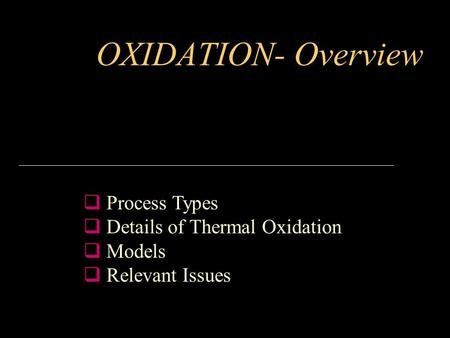 OXIDATION- Overview  Process Types  Details of Thermal Oxidation  Models  Relevant Issues.