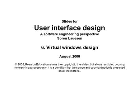 Slides for User interface design A software engineering perspective Soren Lauesen 6. Virtual windows design August 2006 © 2005, Pearson Education retains.