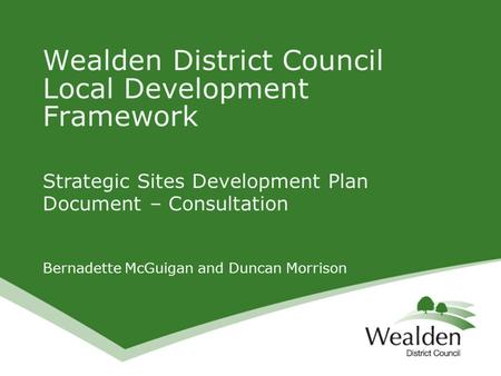 Strategic Sites Development Plan Document – Consultation Bernadette McGuigan and Duncan Morrison Wealden District Council Local Development Framework.